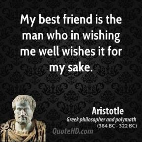 Aristotle - My best friend is the man who in wishing me well wishes it for my sake.