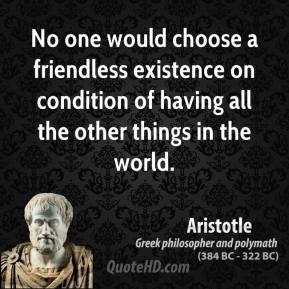 Aristotle - No one would choose a friendless existence on condition of having all the other things in the world.