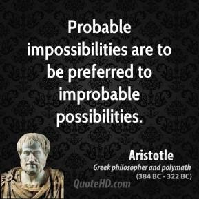 Aristotle - Probable impossibilities are to be preferred to improbable possibilities.