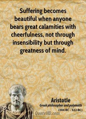 Aristotle - Suffering becomes beautiful when anyone bears great calamities with cheerfulness, not through insensibility but through greatness of mind.
