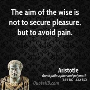 Aristotle - The aim of the wise is not to secure pleasure, but to avoid pain.