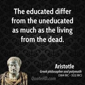Aristotle - The educated differ from the uneducated as much as the living from the dead.
