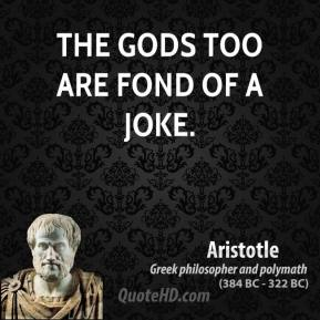 The gods too are fond of a joke.