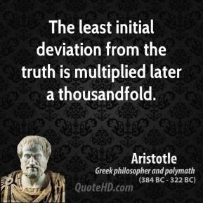 Aristotle - The least initial deviation from the truth is multiplied later a thousandfold.