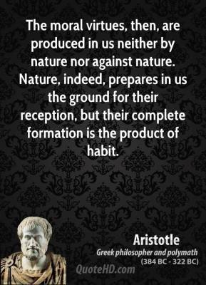 Aristotle - The moral virtues, then, are produced in us neither by nature nor against nature. Nature, indeed, prepares in us the ground for their reception, but their complete formation is the product of habit.