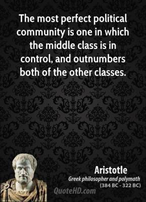 Aristotle - The most perfect political community is one in which the middle class is in control, and outnumbers both of the other classes.