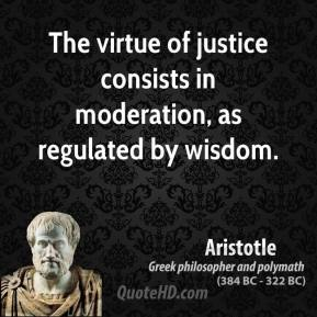 Aristotle - The virtue of justice consists in moderation, as regulated by wisdom.