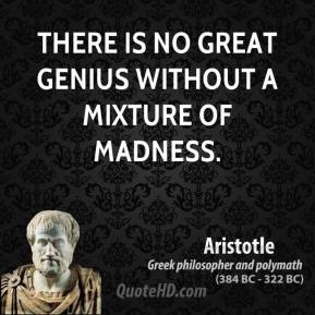 Aristotle - There is no great genius without a mixture of madness.