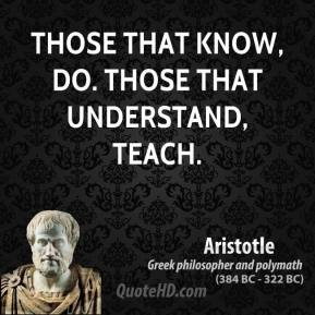 Aristotle - Those that know, do. Those that understand, teach.