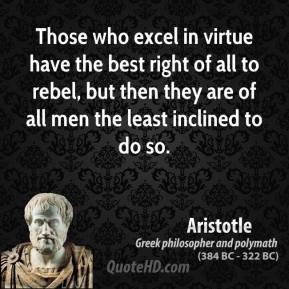 Aristotle - Those who excel in virtue have the best right of all to rebel, but then they are of all men the least inclined to do so.