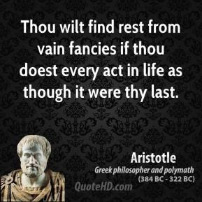 Thou wilt find rest from vain fancies if thou doest every act in life as though it were thy last.