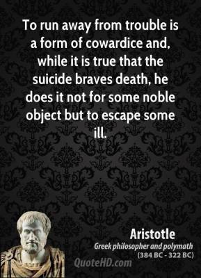 Aristotle - To run away from trouble is a form of cowardice and, while it is true that the suicide braves death, he does it not for some noble object but to escape some ill.