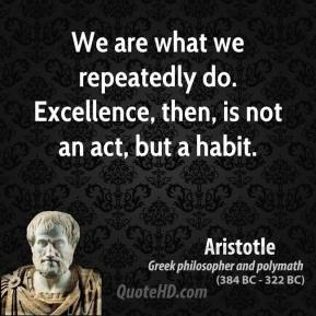 Aristotle - We are what we repeatedly do. Excellence, then, is not an act, but a habit.