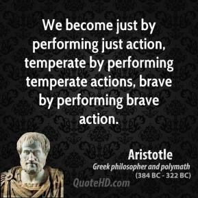 We become just by performing just action, temperate by performing temperate actions, brave by performing brave action.