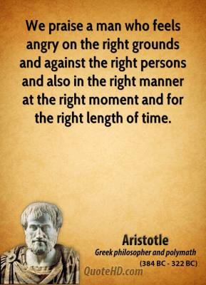 Aristotle - We praise a man who feels angry on the right grounds and against the right persons and also in the right manner at the right moment and for the right length of time.