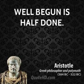 Aristotle - Well begun is half done.