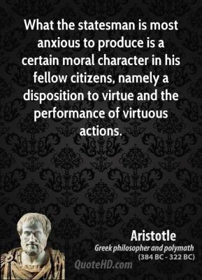 What the statesman is most anxious to produce is a certain moral character in his fellow citizens, namely a disposition to virtue and the performance of virtuous actions.