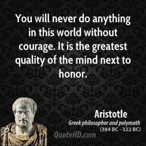 You will never do anything in this world without courage. It is the greatest quality of the mind next to honor.