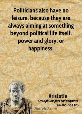 Politicians also have no leisure, because they are always aiming at something beyond political life itself, power and glory, or happiness.
