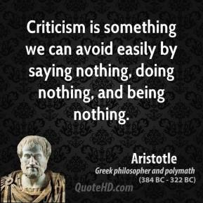 Aristotle - Criticism is something we can avoid easily by saying nothing, doing nothing, and being nothing.