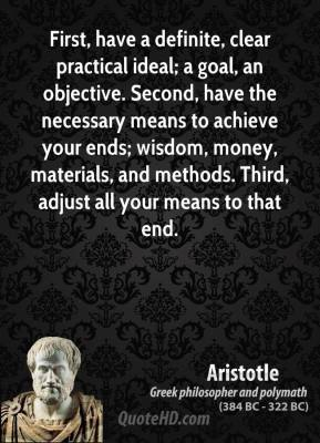 Aristotle - First, have a definite, clear practical ideal; a goal, an objective. Second, have the necessary means to achieve your ends; wisdom, money, materials, and methods. Third, adjust all your means to that end.