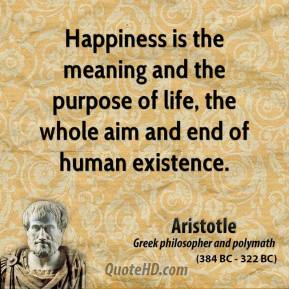 Aristotle - Happiness is the meaning and the purpose of life, the whole aim and end of human existence.