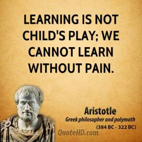 Aristotle - Learning is not child's play; we cannot learn without pain.