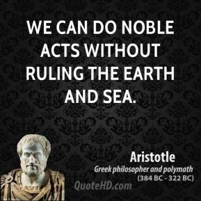 Aristotle - We can do noble acts without ruling the earth and sea.