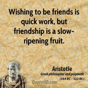 Aristotle - Wishing to be friends is quick work, but friendship is a slow-ripening fruit.