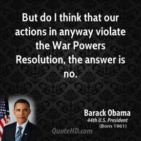 Barack Obama - But do I think that our actions in anyway violate the War Powers Resolution, the answer is no.
