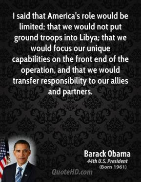 Barack Obama - I said that America's role would be limited; that we would not put ground troops into Libya; that we would focus our unique capabilities on the front end of the operation, and that we would transfer responsibility to our allies and partners.