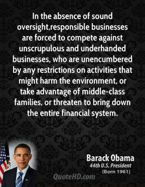 Barack Obama - In the absence of sound oversight,responsible businesses are forced to compete against unscrupulous and underhanded businesses, who are unencumbered by any restrictions on activities that might harm the environment, or take advantage of middle-class families, or threaten to bring down the entire financial system.