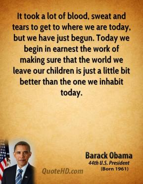 Barack Obama - It took a lot of blood, sweat and tears to get to where we are today, but we have just begun. Today we begin in earnest the work of making sure that the world we leave our children is just a little bit better than the one we inhabit today.