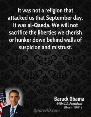 Barack Obama - It was not a religion that attacked us that September day. It was al-Qaeda. We will not sacrifice the liberties we cherish or hunker down behind walls of suspicion and mistrust.