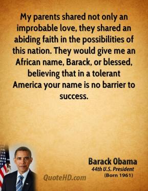 Barack Obama - My parents shared not only an improbable love, they shared an abiding faith in the possibilities of this nation. They would give me an African name, Barack, or blessed, believing that in a tolerant America your name is no barrier to success.