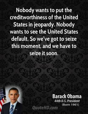 Nobody wants to put the creditworthiness of the United States in jeopardy. Nobody wants to see the United States default. So we've got to seize this moment, and we have to seize it soon.