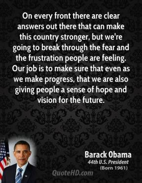 On every front there are clear answers out there that can make this country stronger, but we're going to break through the fear and the frustration people are feeling. Our job is to make sure that even as we make progress, that we are also giving people a sense of hope and vision for the future.