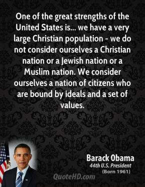 One of the great strengths of the United States is... we have a very large Christian population - we do not consider ourselves a Christian nation or a Jewish nation or a Muslim nation. We consider ourselves a nation of citizens who are bound by ideals and a set of values.