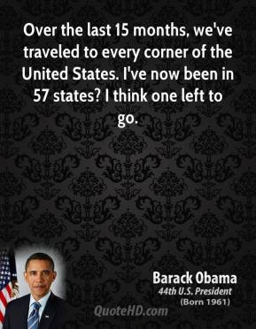Barack Obama - Over the last 15 months, we've traveled to every corner of the United States. I've now been in 57 states? I think one left to go.
