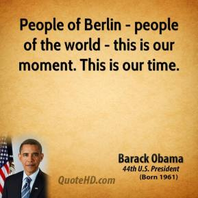 People of Berlin - people of the world - this is our moment. This is our time.