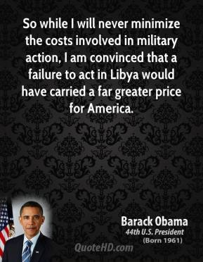 So while I will never minimize the costs involved in military action, I am convinced that a failure to act in Libya would have carried a far greater price for America.