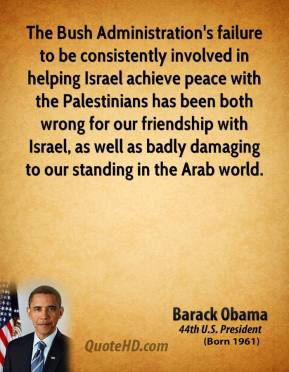 Barack Obama - The Bush Administration's failure to be consistently involved in helping Israel achieve peace with the Palestinians has been both wrong for our friendship with Israel, as well as badly damaging to our standing in the Arab world.