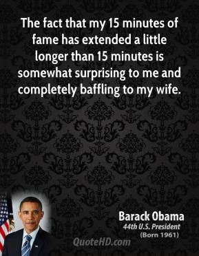 Barack Obama - The fact that my 15 minutes of fame has extended a little longer than 15 minutes is somewhat surprising to me and completely baffling to my wife.