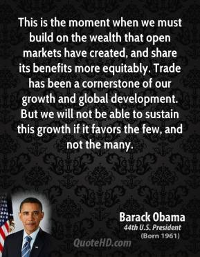 This is the moment when we must build on the wealth that open markets have created, and share its benefits more equitably. Trade has been a cornerstone of our growth and global development. But we will not be able to sustain this growth if it favors the few, and not the many.