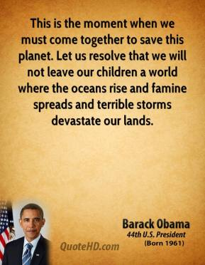 Barack Obama - This is the moment when we must come together to save this planet. Let us resolve that we will not leave our children a world where the oceans rise and famine spreads and terrible storms devastate our lands.