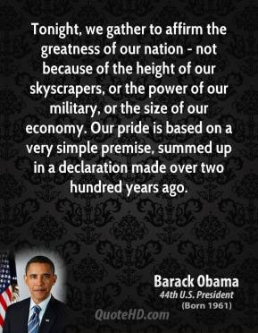 Barack Obama - Tonight, we gather to affirm the greatness of our nation - not because of the height of our skyscrapers, or the power of our military, or the size of our economy. Our pride is based on a very simple premise, summed up in a declaration made over two hundred years ago.