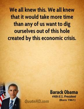 Barack Obama - We all knew this. We all knew that it would take more time than any of us want to dig ourselves out of this hole created by this economic crisis.
