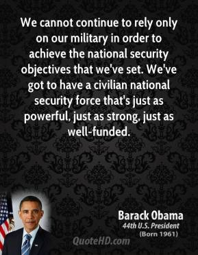 Barack Obama - We cannot continue to rely only on our military in order to achieve the national security objectives that we've set. We've got to have a civilian national security force that's just as powerful, just as strong, just as well-funded.