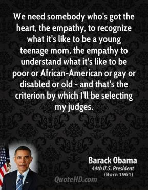 Barack Obama - We need somebody who's got the heart, the empathy, to recognize what it's like to be a young teenage mom, the empathy to understand what it's like to be poor or African-American or gay or disabled or old - and that's the criterion by which I'll be selecting my judges.