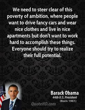 Barack Obama - We need to steer clear of this poverty of ambition, where people want to drive fancy cars and wear nice clothes and live in nice apartments but don't want to work hard to accomplish these things. Everyone should try to realize their full potential.